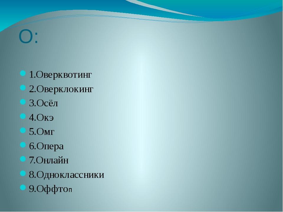 О: 1.Оверквотинг 2.Оверклокинг 3.Осёл 4.Окэ 5.Омг 6.Опера 7.Онлайн 8.Одноклас...