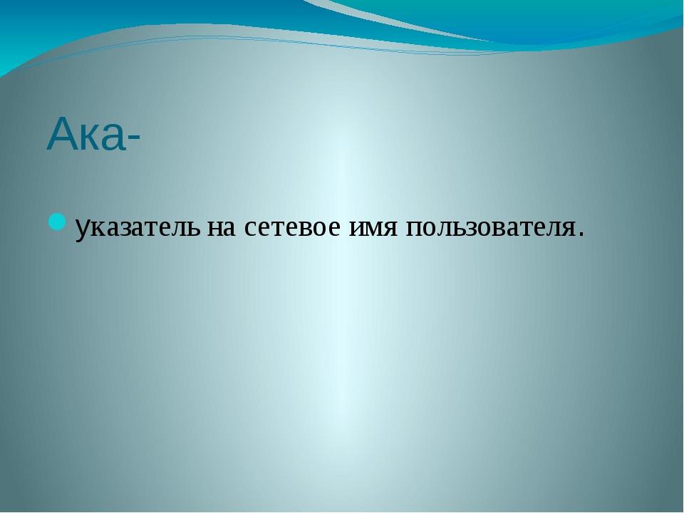 Ака- указатель на сетевое имя пользователя.