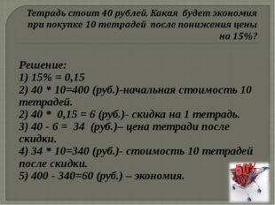 Решение: 1) 15% = 0,15 2) 40 * 10=400 (руб.)-начальная стоимость 10 тетрадей.