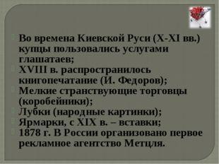 Во времена Киевской Руси (X-XI вв.) купцы пользовались услугами глашатаев; XV