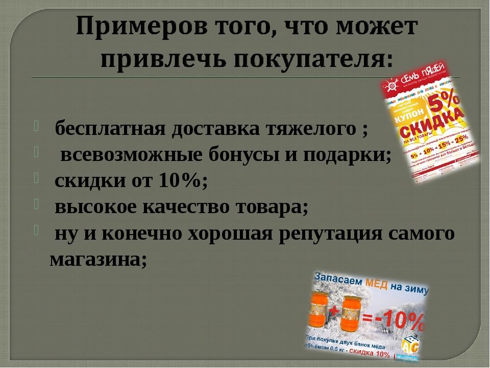 бесплатная доставка тяжелого ; всевозможные бонусы и подарки; скидки от 10%;...