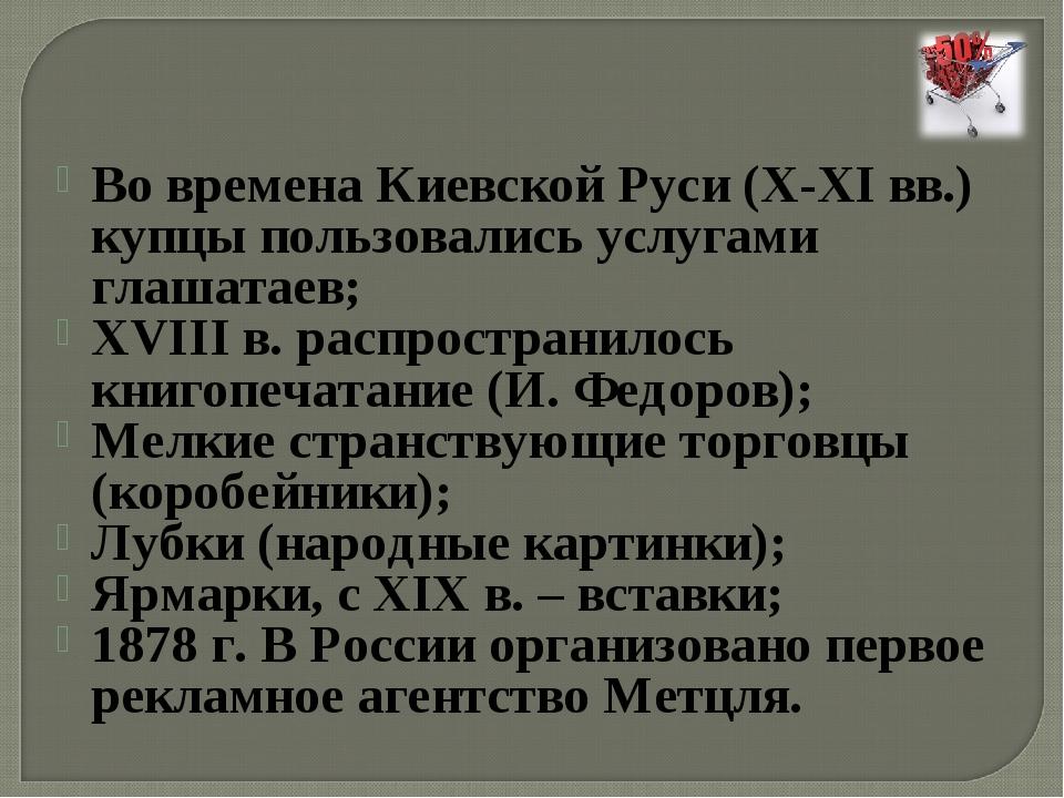 Во времена Киевской Руси (X-XI вв.) купцы пользовались услугами глашатаев; XV...