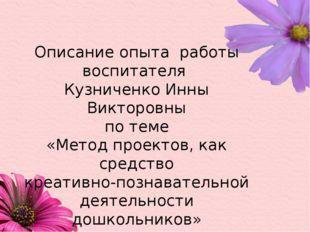 Описание опыта работы воспитателя Кузниченко Инны Викторовны по теме «Метод п