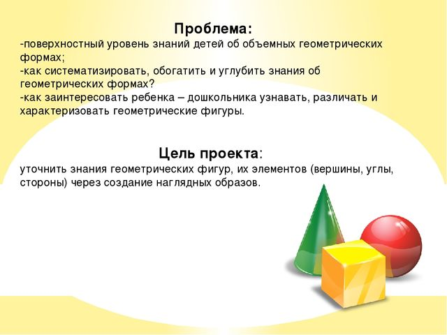 Проблема: -поверхностный уровень знаний детей об объемных геометрических форм...