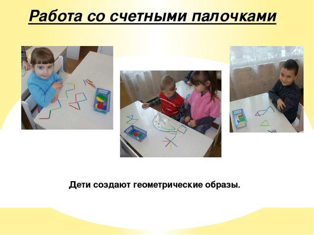 Работа со счетными палочками Дети создают геометрические образы.