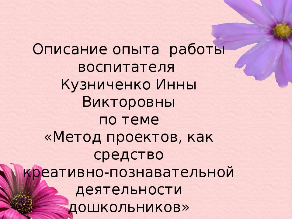 Описание опыта работы воспитателя Кузниченко Инны Викторовны по теме «Метод п...