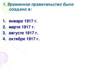 1. Временное правительство было создано в: январе 1917 г. марте 1917 г. авгус