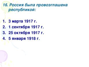 16. Россия была провозглашена республикой: 3 марта 1917 г. 1 сентября 1917 г.