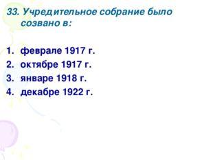 33. Учредительное собрание было созвано в: феврале 1917 г. октябре 1917 г. ян