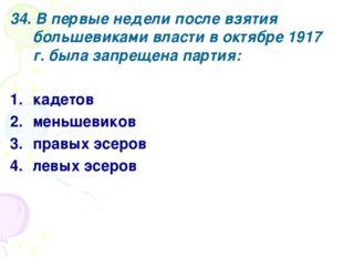 34. В первые недели после взятия большевиками власти в октябре 1917 г. была з