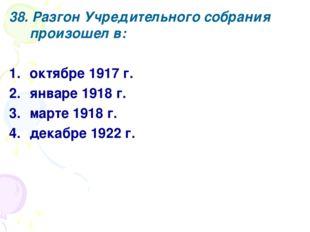 38. Разгон Учредительного собрания произошел в: октябре 1917 г. январе 1918 г