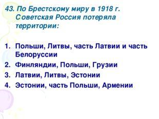 43. По Брестскому миру в 1918 г. Советская Россия потеряла территории: Польши
