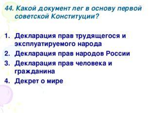 44. Какой документ лег в основу первой советской Конституции? Декларация прав