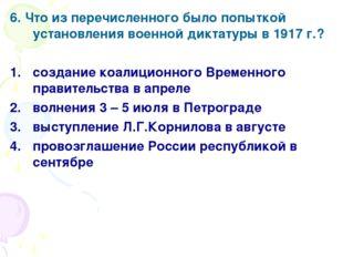 6. Что из перечисленного было попыткой установления военной диктатуры в 1917