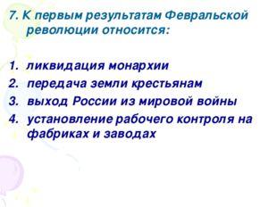 7. К первым результатам Февральской революции относится: ликвидация монархии