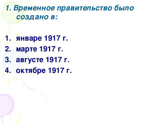 1. Временное правительство было создано в: январе 1917 г. марте 1917 г. авгус...
