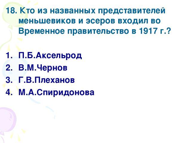 18. Кто из названных представителей меньшевиков и эсеров входил во Временное...