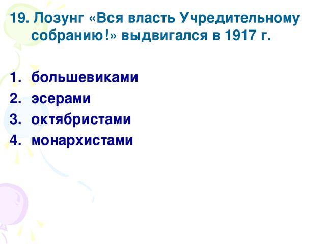 19. Лозунг «Вся власть Учредительному собранию!» выдвигался в 1917 г. большев...
