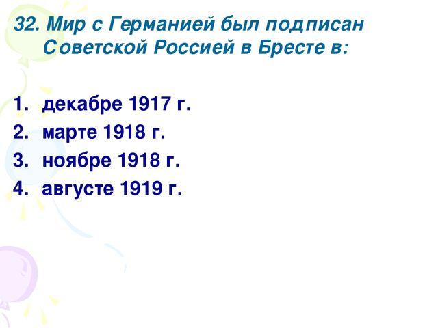 32. Мир с Германией был подписан Советской Россией в Бресте в: декабре 1917 г...