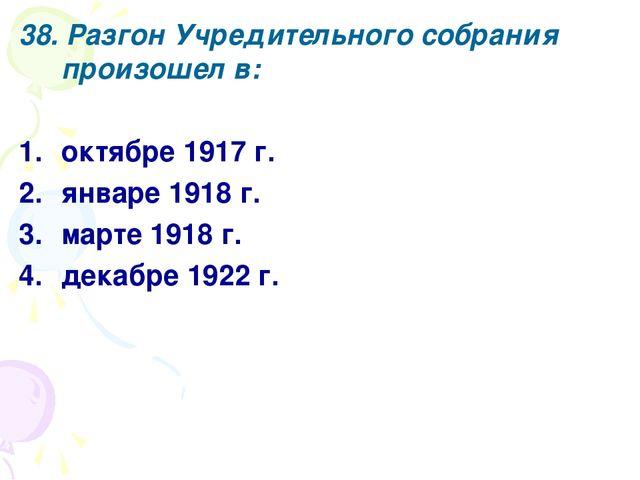 38. Разгон Учредительного собрания произошел в: октябре 1917 г. январе 1918 г...