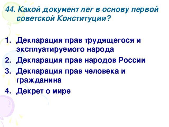 44. Какой документ лег в основу первой советской Конституции? Декларация прав...