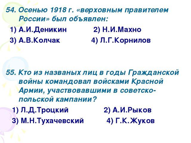54. Осенью 1918 г. «верховным правителем России» был объявлен: 1) А.И.Деникин...