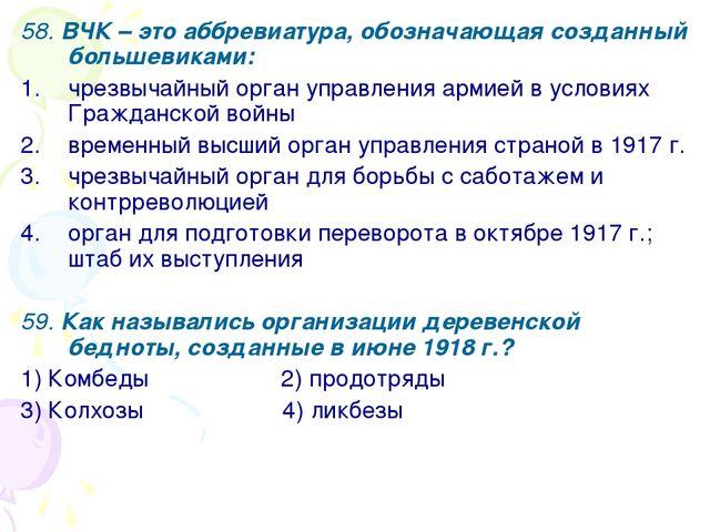 58. ВЧК – это аббревиатура, обозначающая созданный большевиками: чрезвычайный...