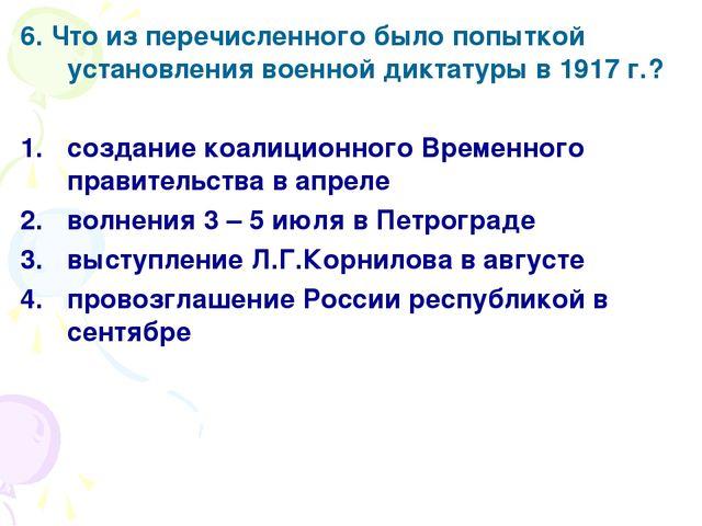 6. Что из перечисленного было попыткой установления военной диктатуры в 1917...