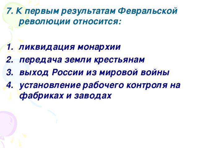 7. К первым результатам Февральской революции относится: ликвидация монархии...