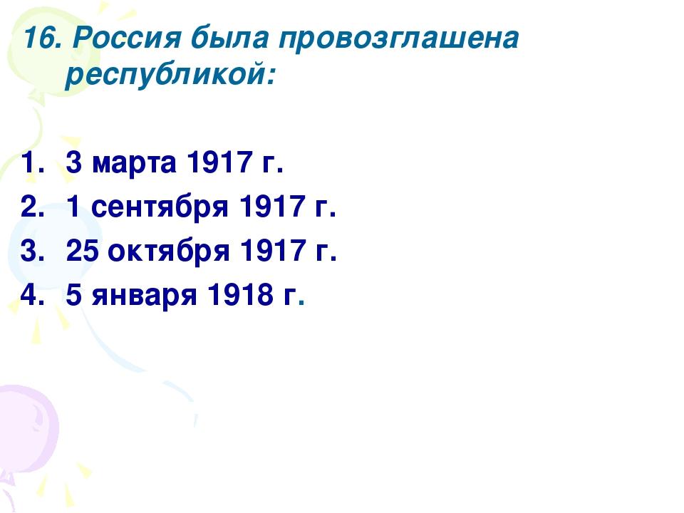 16. Россия была провозглашена республикой: 3 марта 1917 г. 1 сентября 1917 г....