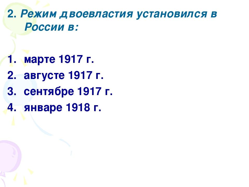 2. Режим двоевластия установился в России в: марте 1917 г. августе 1917 г. се...
