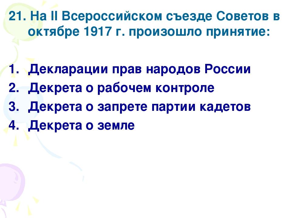 21. На II Всероссийском съезде Советов в октябре 1917 г. произошло принятие:...