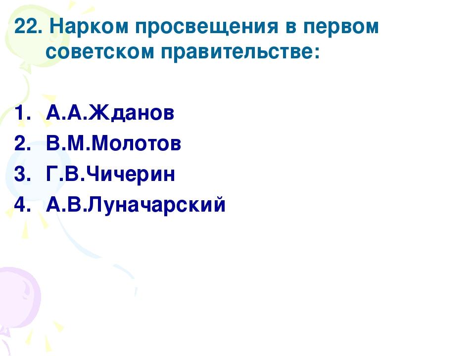 22. Нарком просвещения в первом советском правительстве: А.А.Жданов В.М.Молот...