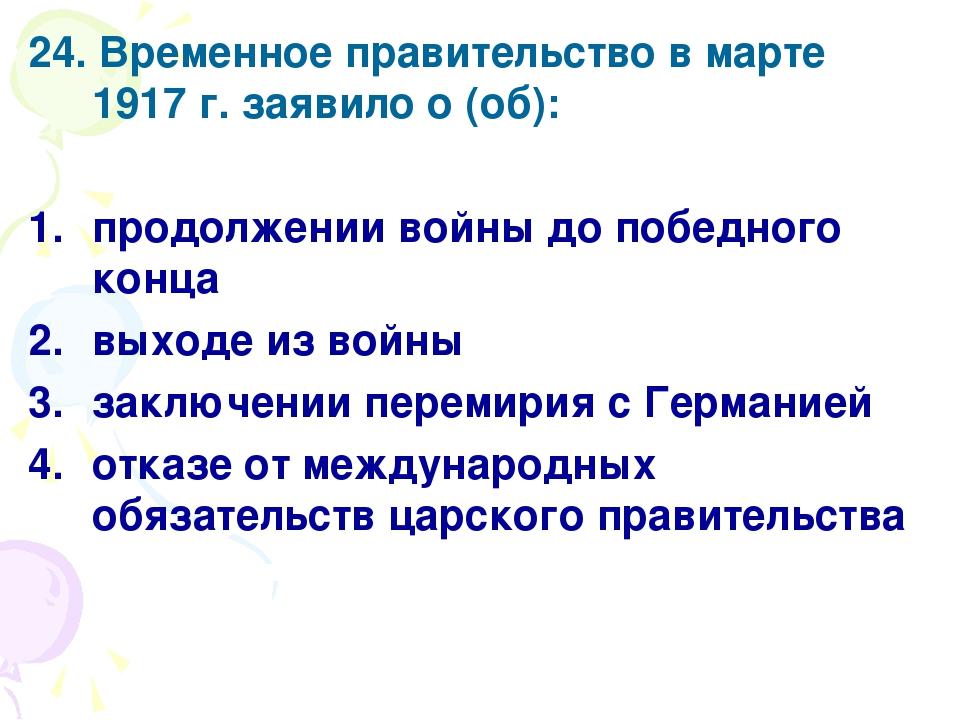 24. Временное правительство в марте 1917 г. заявило о (об): продолжении войны...