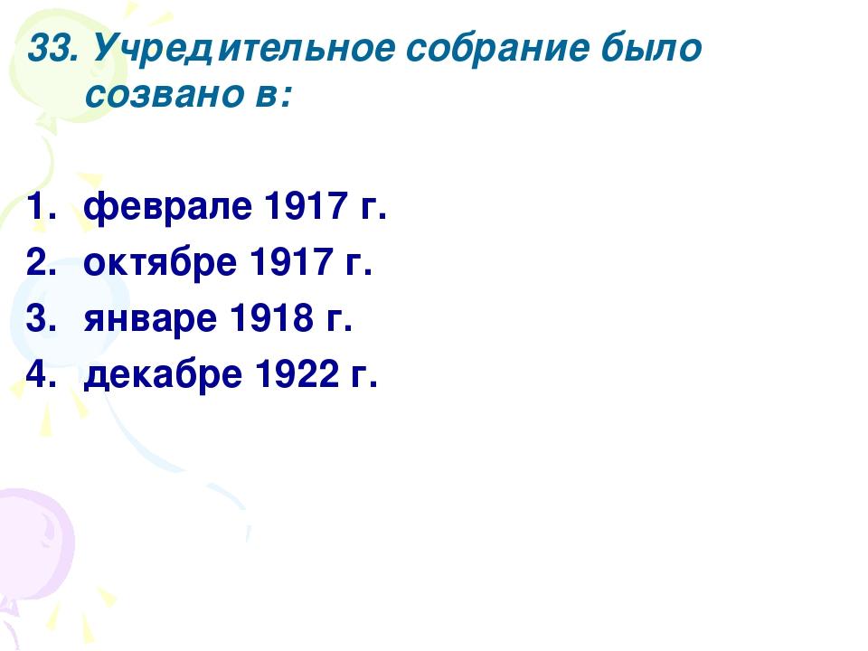 33. Учредительное собрание было созвано в: феврале 1917 г. октябре 1917 г. ян...