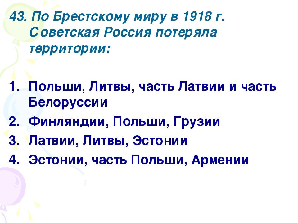 43. По Брестскому миру в 1918 г. Советская Россия потеряла территории: Польши...