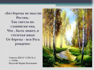 «Без березы не мыслю России,- Так светла по-славянски она, Что , быть может,
