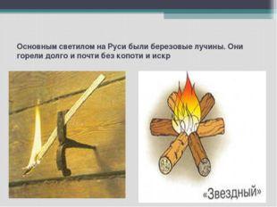 Основным светилом на Руси были березовые лучины. Они горели долго и почти без