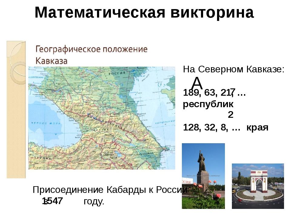 Математическая викторина АА А На Северном Кавказе: 189, 63, 21, … республик 1...