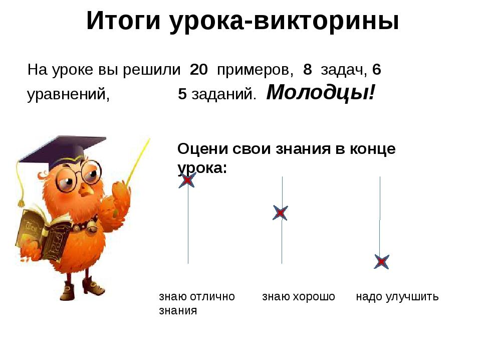 Итоги урока-викторины На уроке вы решили 20 примеров, 8 задач, 6 уравнений, 5...