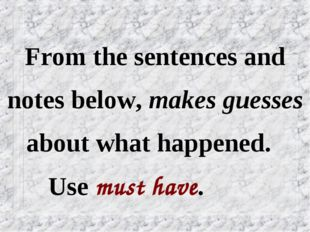 From the sentences and notes below, makes guesses about what happened. Use mu