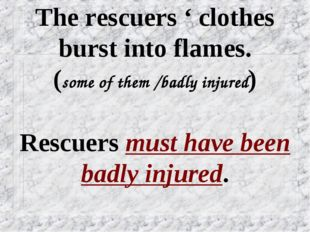 The rescuers ' clothes burst into flames. (some of them /badly injured) Rescu