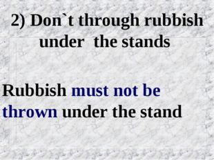 2) Don`t through rubbish under the stands Rubbish must not be thrown under th
