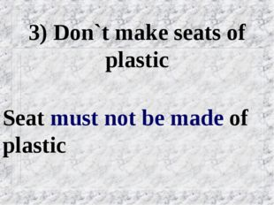 3) Don`t make seats of plastic Seat must not be made of plastic