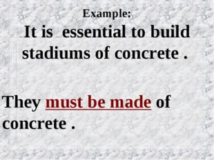 Example: It is essential to build stadiums of concrete . They must be made of