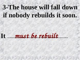 3-The house will fall down if nobody rebuilds it soon. must be rebuilt It ………