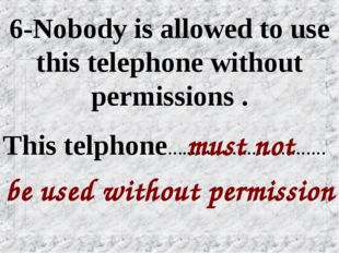 6-Nobody is allowed to use this telephone without permissions . be used witho