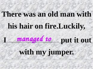 There was an old man with his hair on fire.Luckily, I………………….…………….…… put it