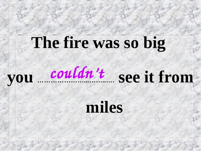 The fire was so big you …………………...……..…. see it from miles couldn't