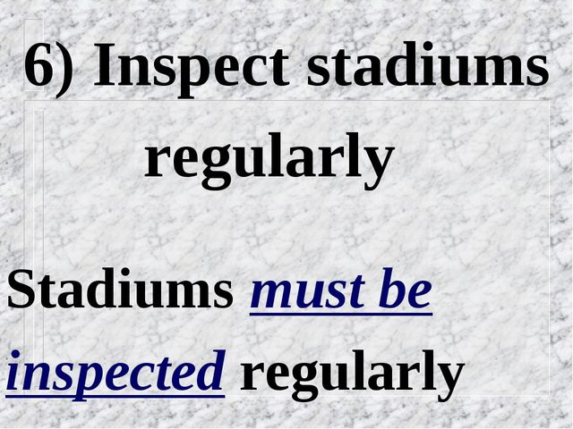 6) Inspect stadiums regularly Stadiums must be inspected regularly